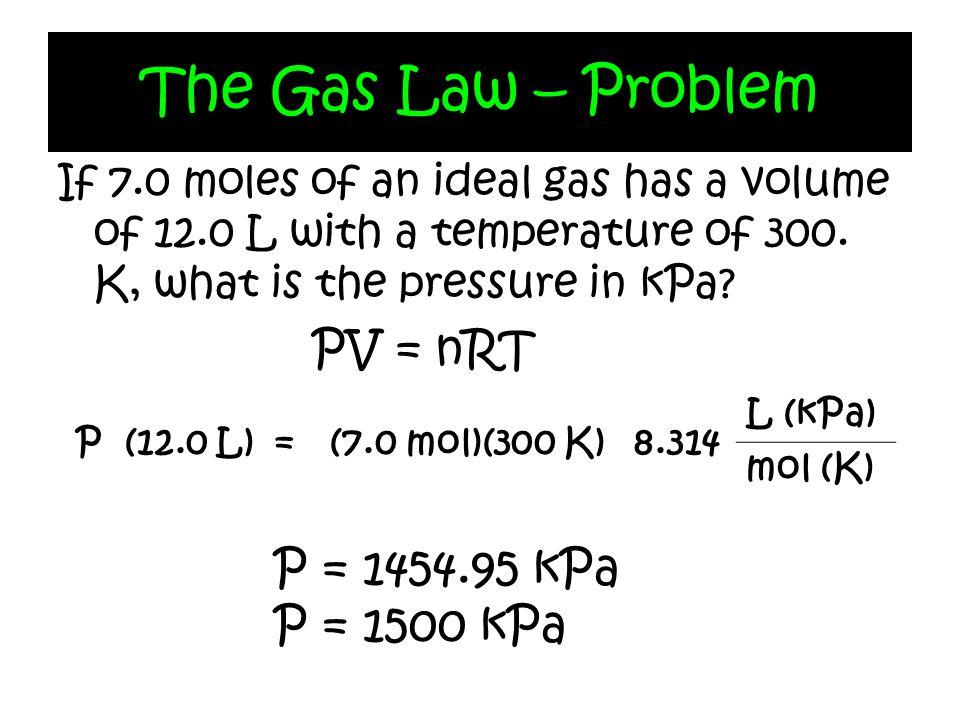 The Gas Law – Problem PV = nRT P = 1454.95 kPa P = 1500 kPa