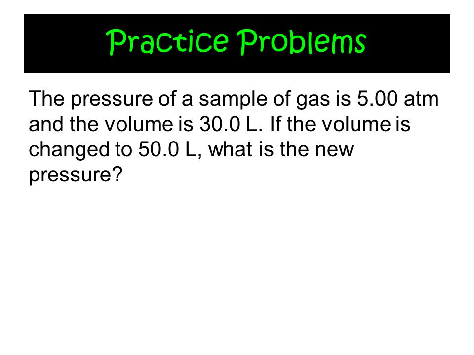 Practice ProblemsThe pressure of a sample of gas is 5.00 atm and the volume is 30.0 L.