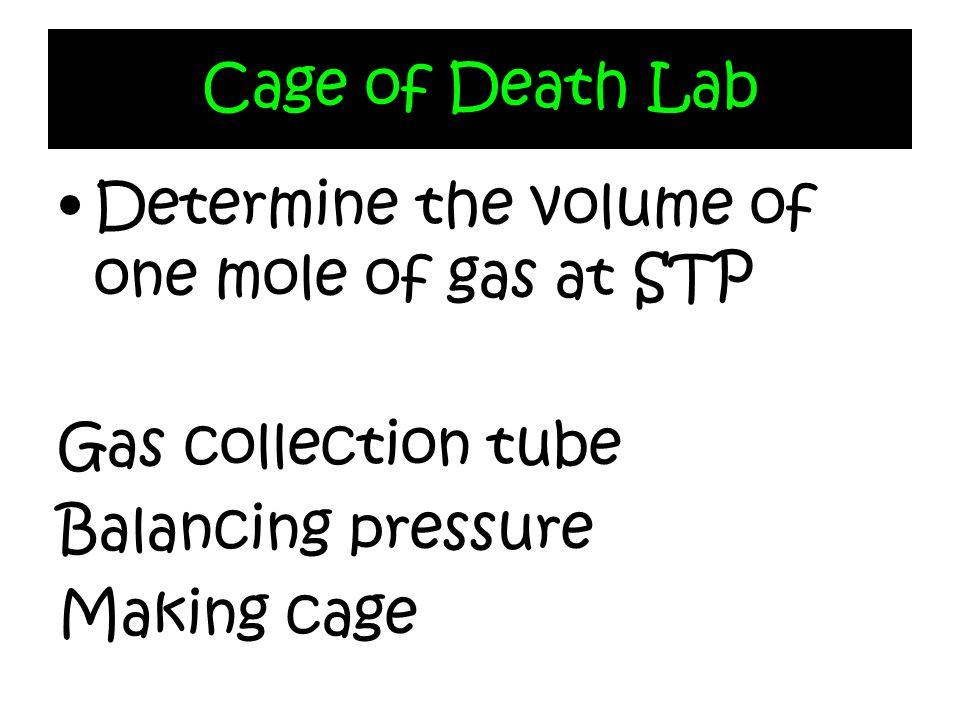 Cage of Death LabDetermine the volume of one mole of gas at STP. Gas collection tube. Balancing pressure.