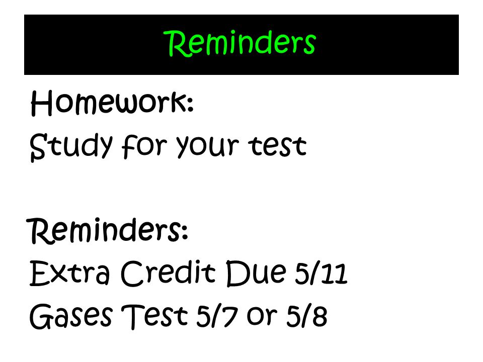 Reminders Homework: Study for your test Reminders: Extra Credit Due 5/11 Gases Test 5/7 or 5/8
