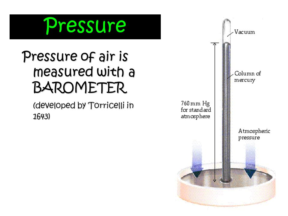Pressure Pressure of air is measured with a BAROMETER