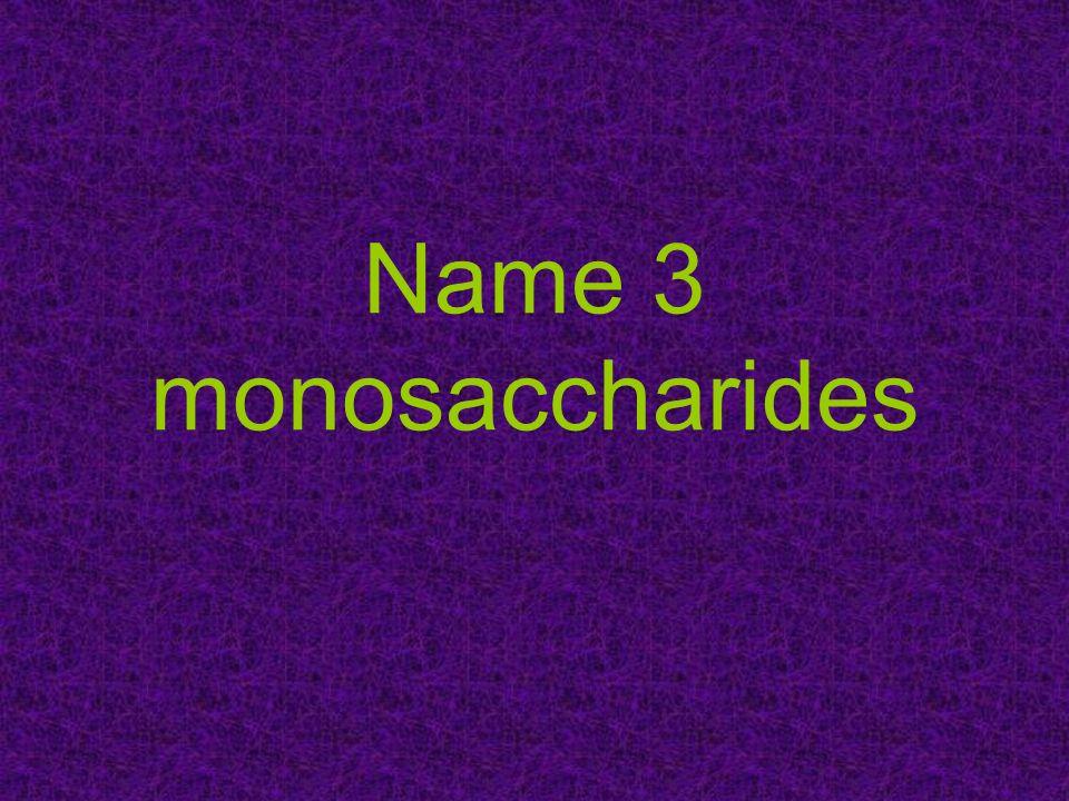 Name 3 monosaccharides