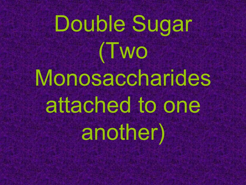 Double Sugar (Two Monosaccharides attached to one another)