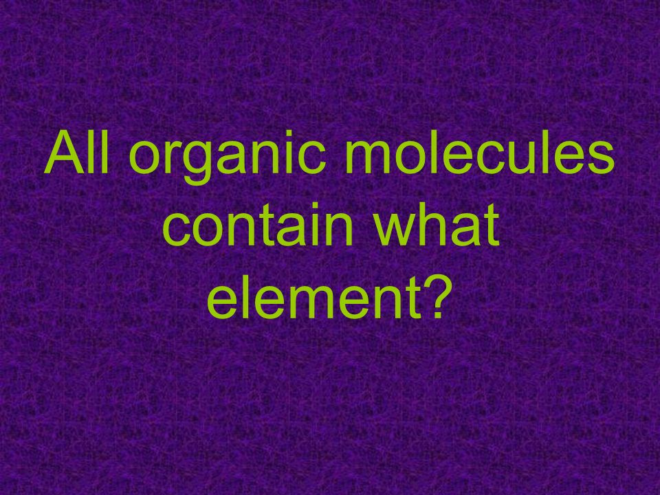 All organic molecules contain what element