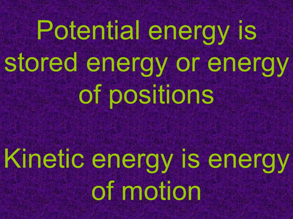 Potential energy is stored energy or energy of positions Kinetic energy is energy of motion