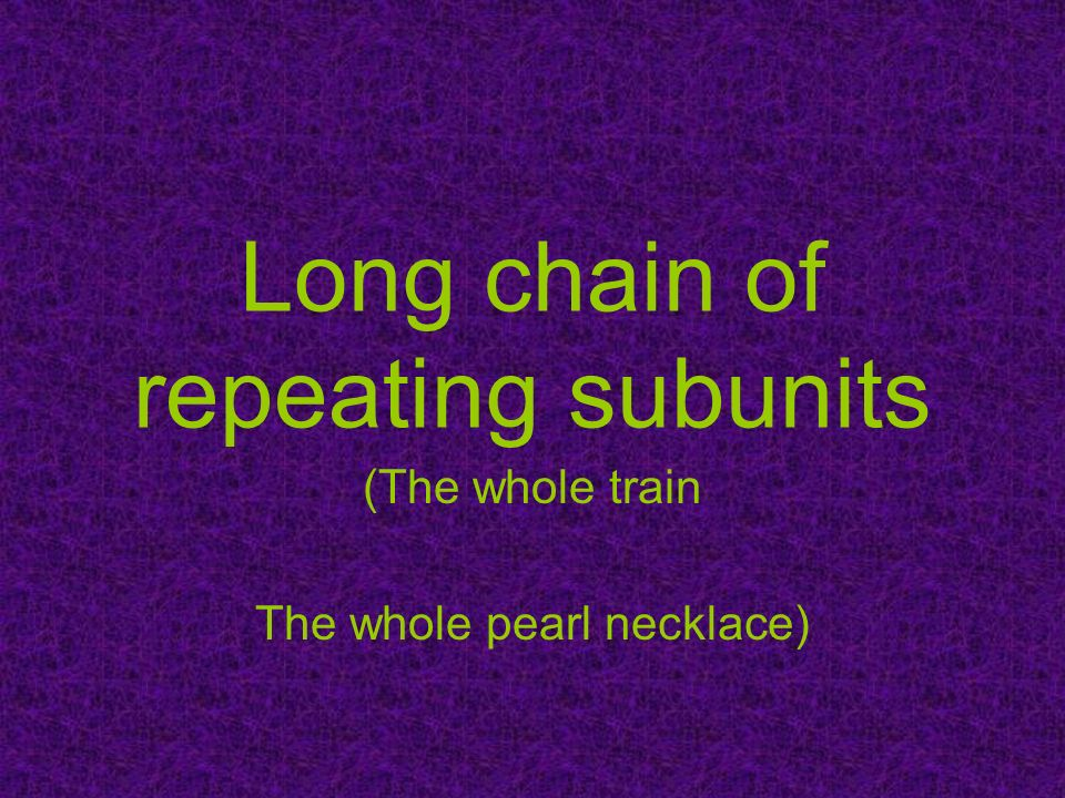 Long chain of repeating subunits
