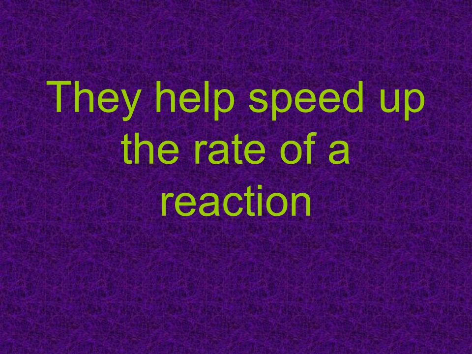 They help speed up the rate of a reaction
