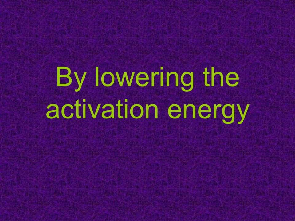 By lowering the activation energy