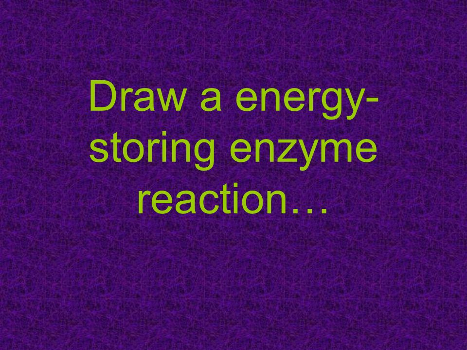 Draw a energy-storing enzyme reaction…