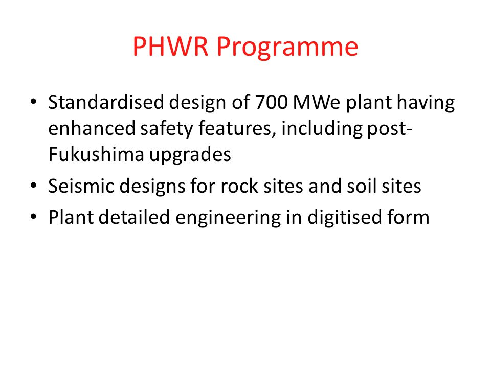 PHWR Programme Standardised design of 700 MWe plant having enhanced safety features, including post-Fukushima upgrades.