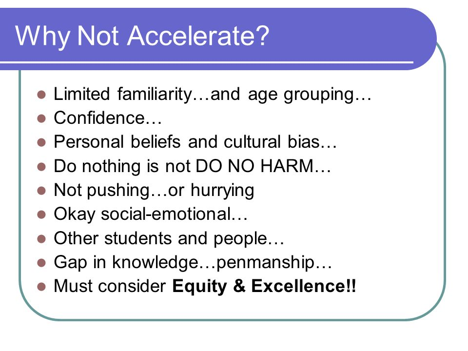 Why Not Accelerate Limited familiarity…and age grouping… Confidence…