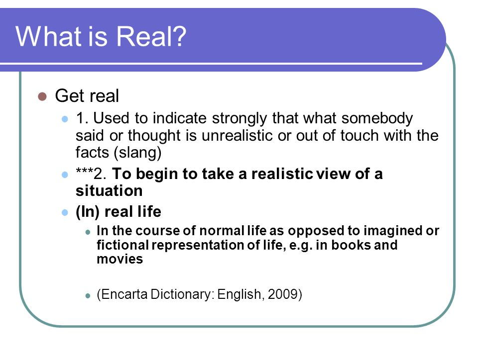 What is Real Get real. 1. Used to indicate strongly that what somebody said or thought is unrealistic or out of touch with the facts (slang)