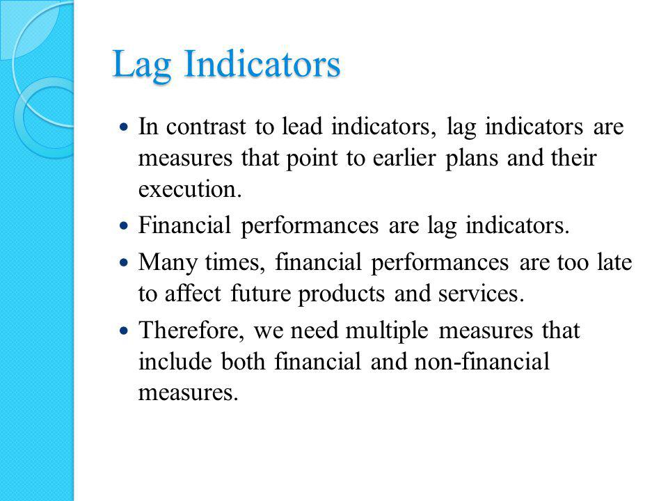 Lag Indicators In contrast to lead indicators, lag indicators are measures that point to earlier plans and their execution.