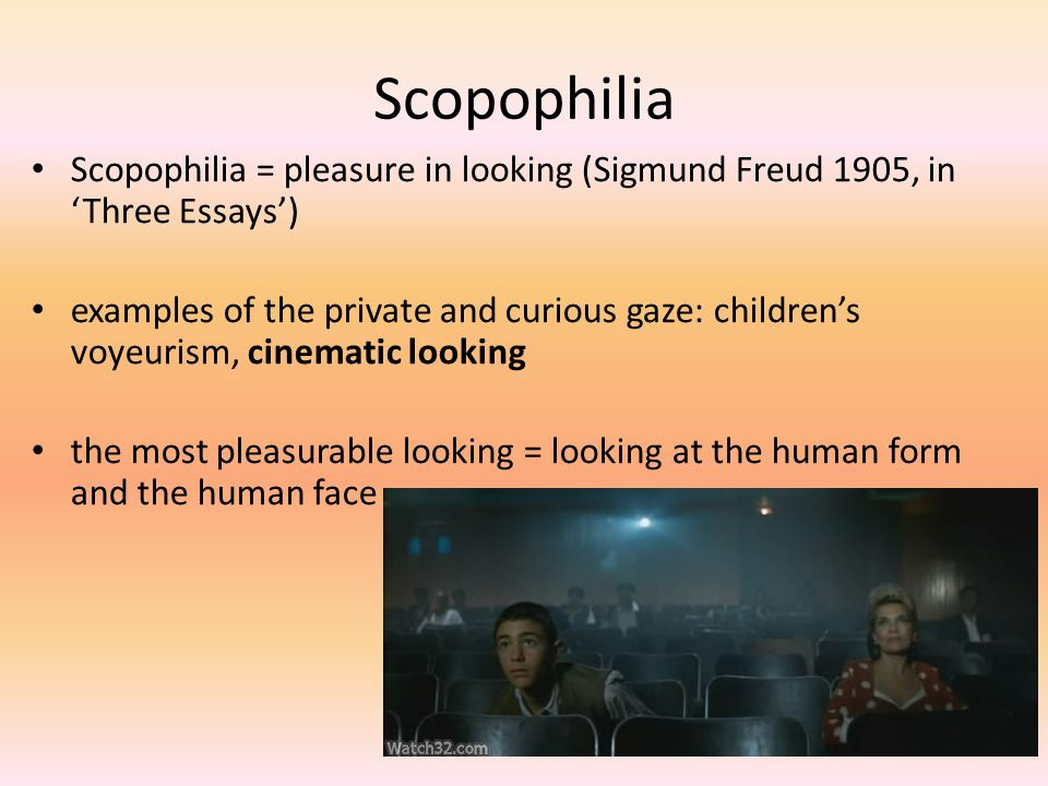 Scopophilia Scopophilia = pleasure in looking (Sigmund Freud 1905, in 'Three Essays')