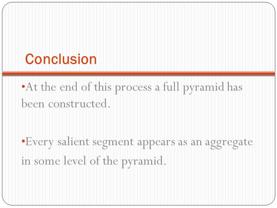 Conclusion At the end of this process a full pyramid has been constructed. Every salient segment appears as an aggregate.