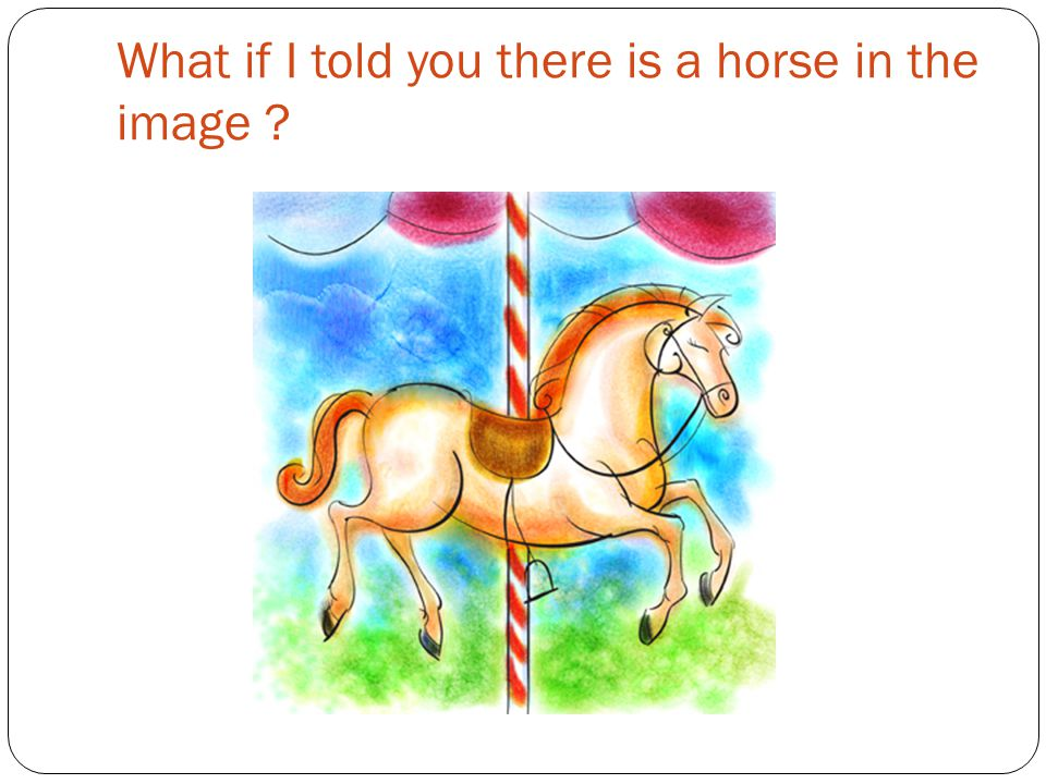 What if I told you there is a horse in the image