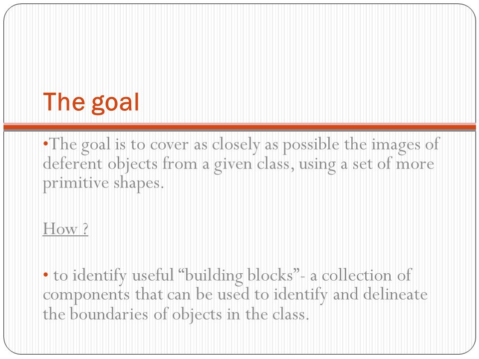 The goal The goal is to cover as closely as possible the images of deferent objects from a given class, using a set of more primitive shapes.