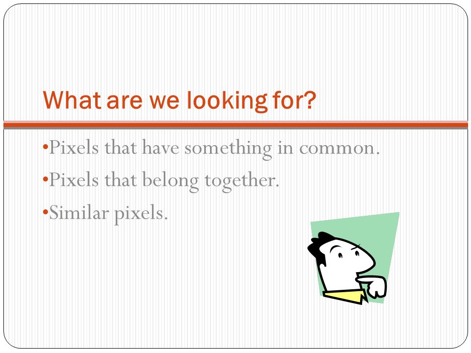 What are we looking for Pixels that have something in common.