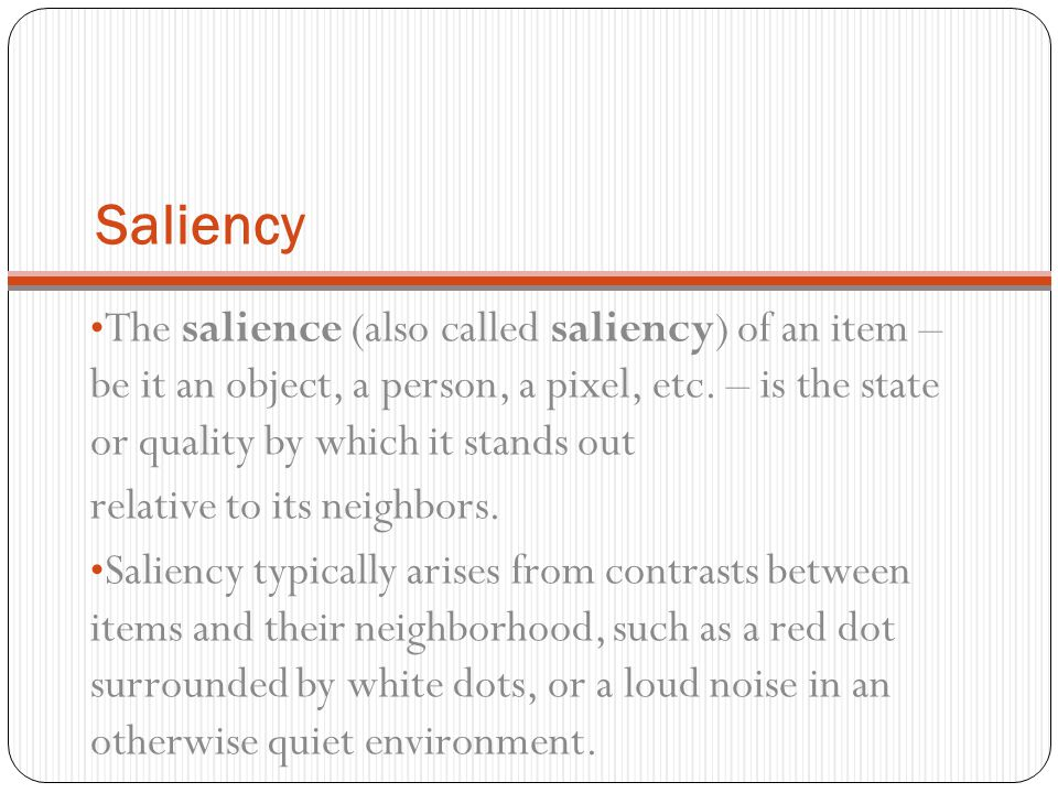 Saliency The salience (also called saliency) of an item – be it an object, a person, a pixel, etc. – is the state or quality by which it stands out.