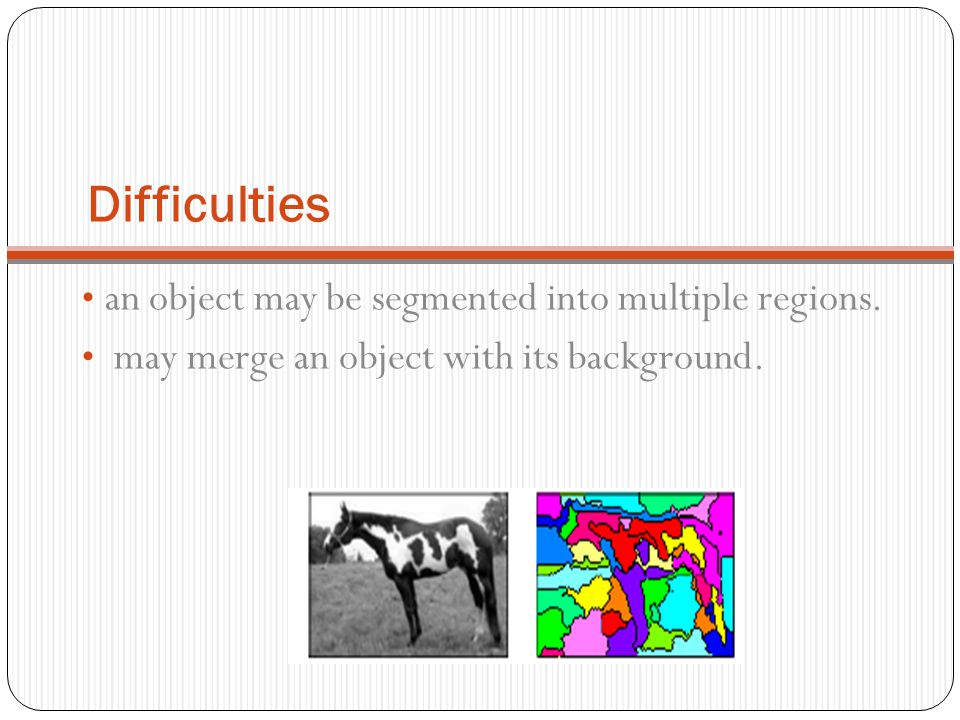 Difficulties an object may be segmented into multiple regions.
