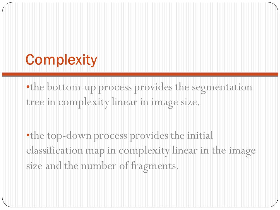 Complexity the bottom-up process provides the segmentation tree in complexity linear in image size.