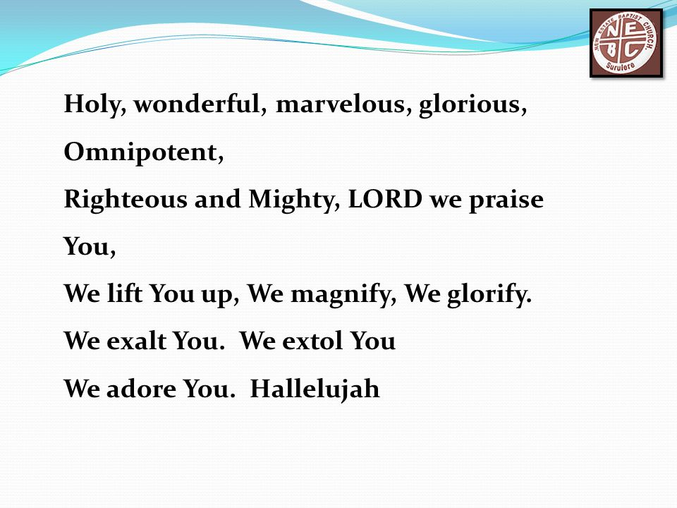 Holy, wonderful, marvelous, glorious, Omnipotent,