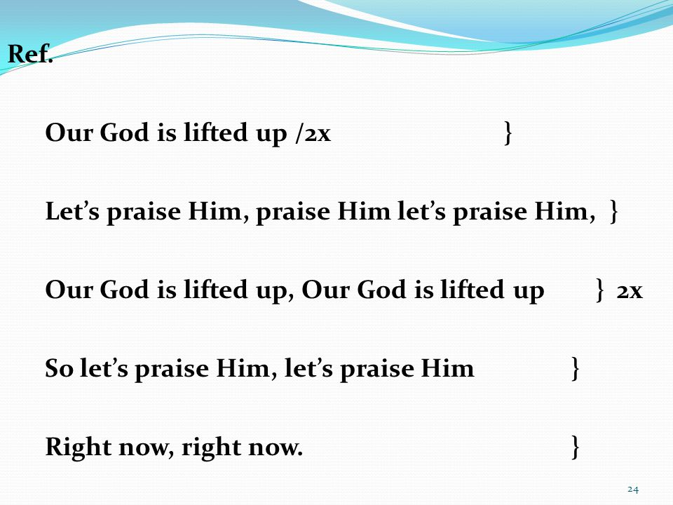 Ref. Our God is lifted up /2x } Let's praise Him, praise Him let's praise Him, } Our God is lifted up, Our God is lifted up } 2x.