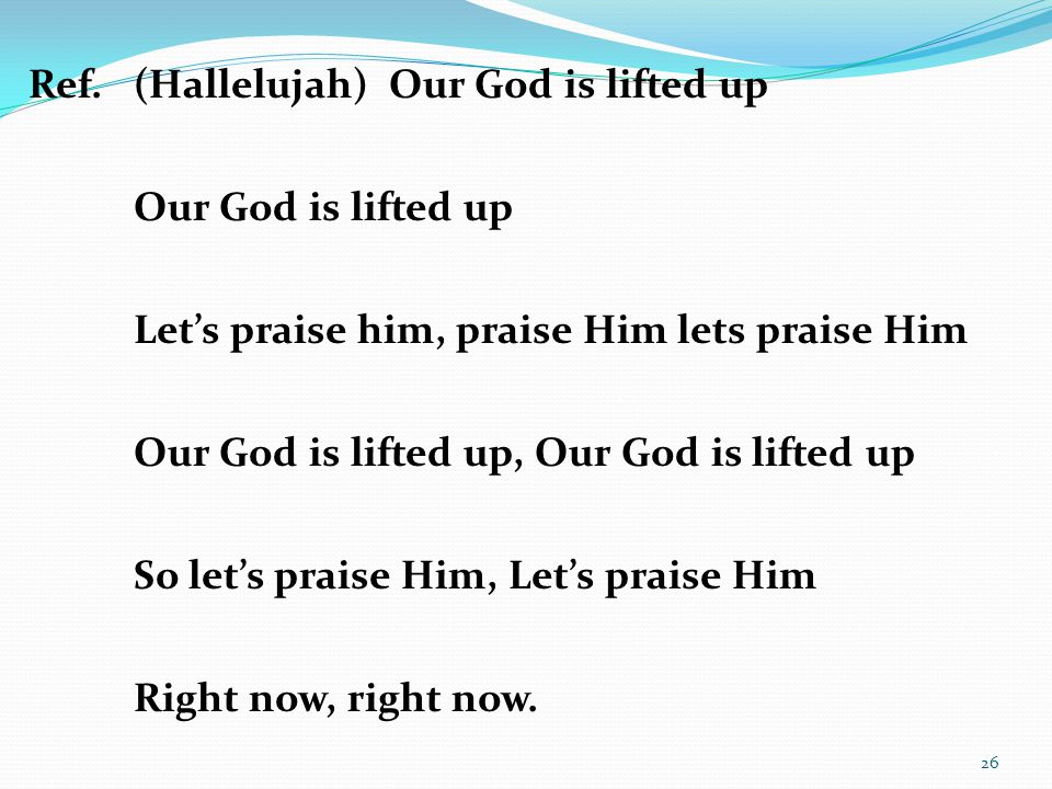 Ref. (Hallelujah) Our God is lifted up