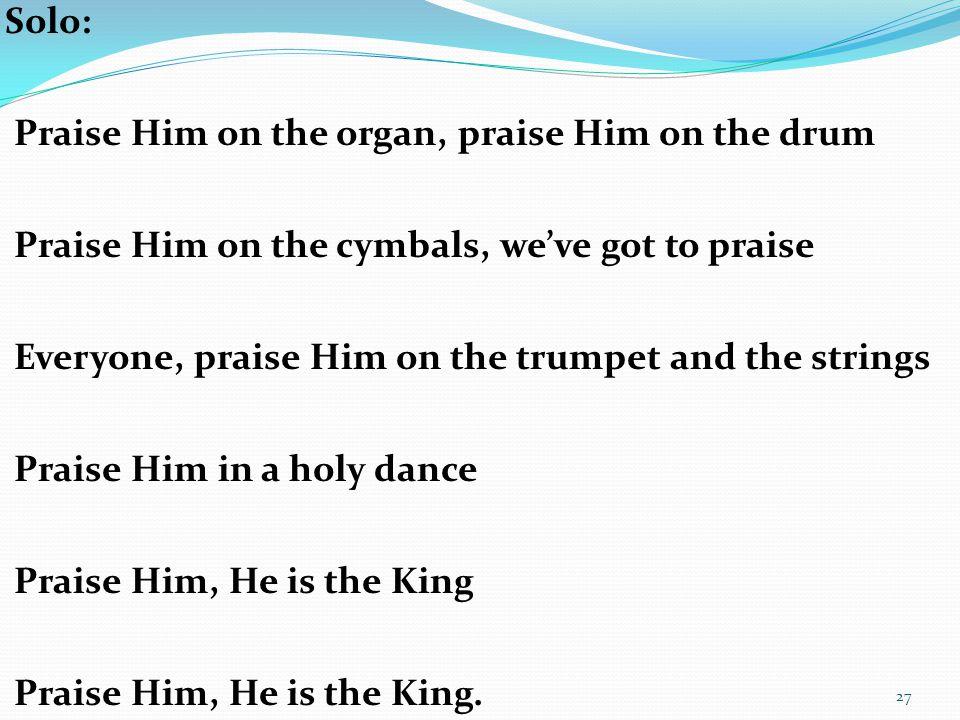 Solo: Praise Him on the organ, praise Him on the drum. Praise Him on the cymbals, we've got to praise.