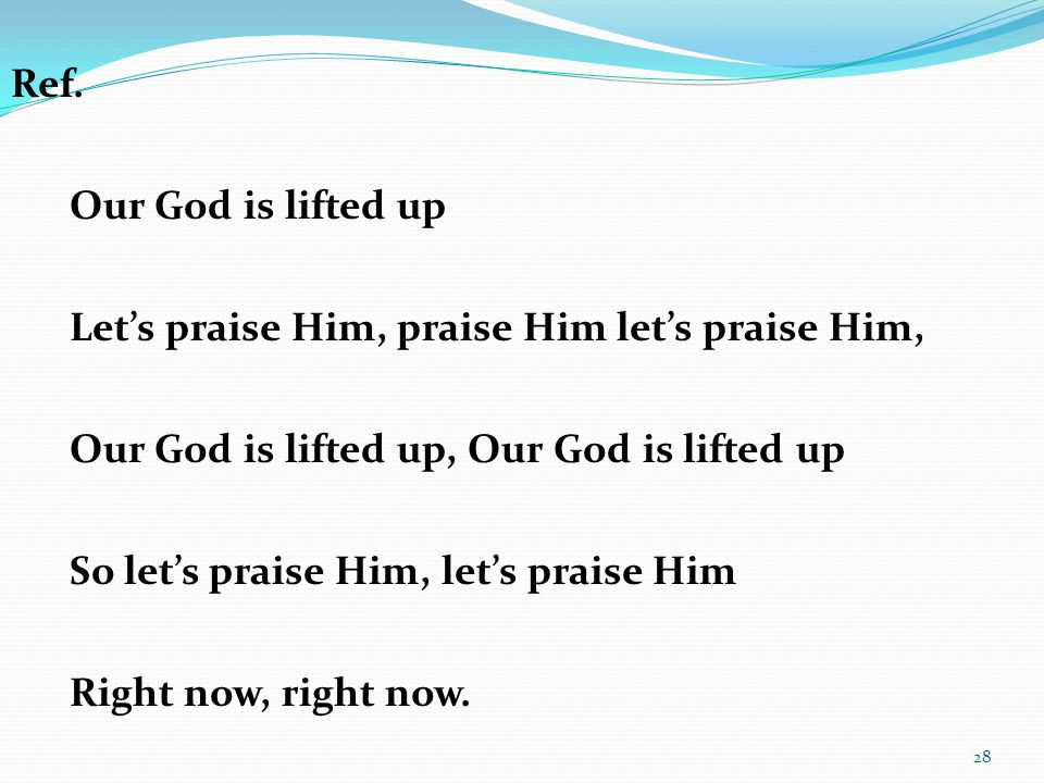Ref. Our God is lifted up. Let's praise Him, praise Him let's praise Him, Our God is lifted up, Our God is lifted up.