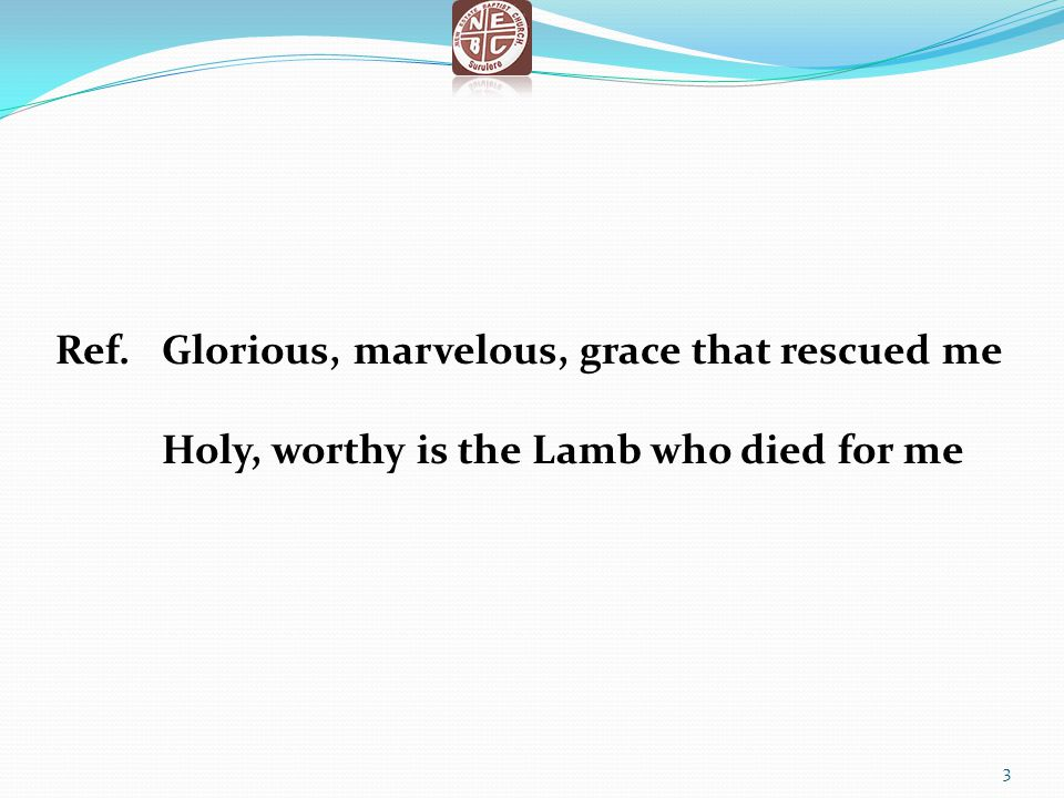 Ref. Glorious, marvelous, grace that rescued me