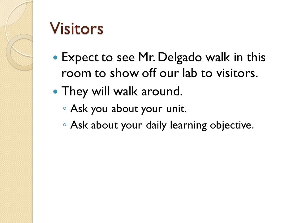Visitors Expect to see Mr. Delgado walk in this room to show off our lab to visitors. They will walk around.