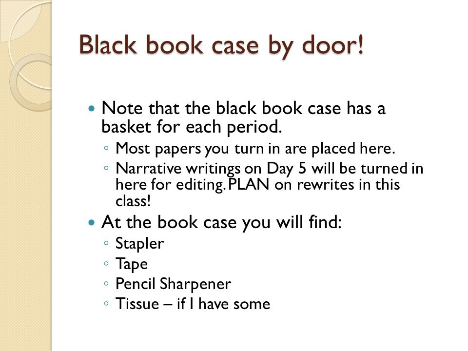 Black book case by door! Note that the black book case has a basket for each period. Most papers you turn in are placed here.