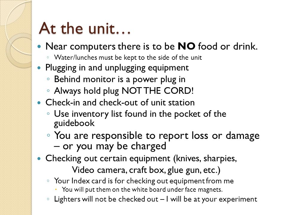At the unit… Near computers there is to be NO food or drink. Water/lunches must be kept to the side of the unit.