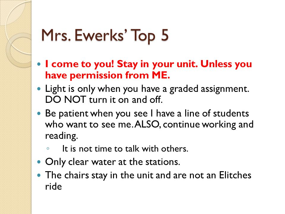 Mrs. Ewerks' Top 5 I come to you! Stay in your unit. Unless you have permission from ME.