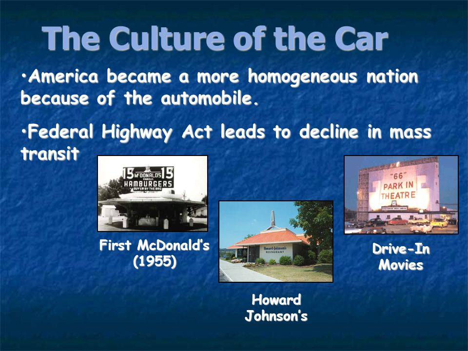 The Culture of the CarAmerica became a more homogeneous nation because of the automobile. Federal Highway Act leads to decline in mass transit.