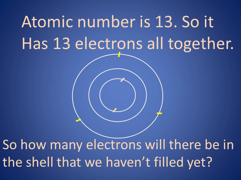- - - - - Atomic number is 13. So it Has 13 electrons all together.