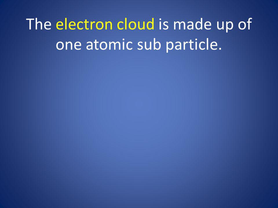The electron cloud is made up of one atomic sub particle.