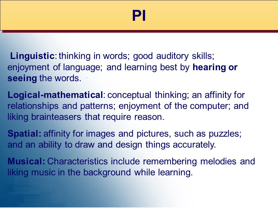 PI Linguistic: thinking in words; good auditory skills; enjoyment of language; and learning best by hearing or seeing the words.
