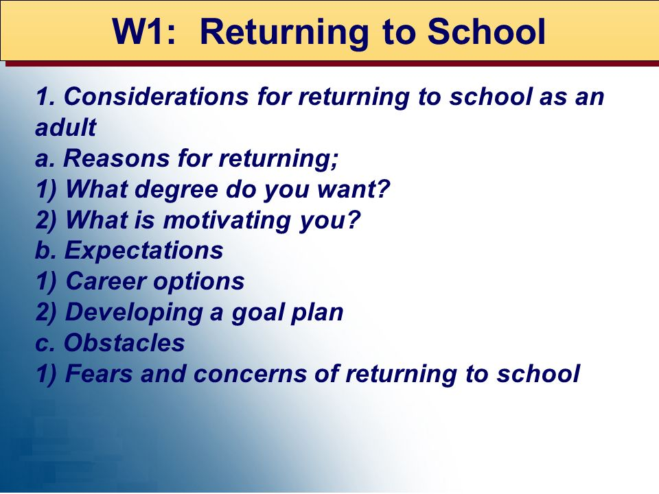 W1: Returning to School 1. Considerations for returning to school as an adult. a. Reasons for returning;