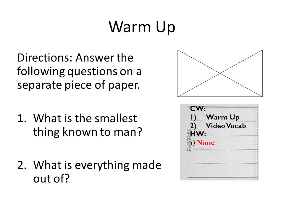 Warm Up Directions: Answer the following questions on a separate piece of paper. What is the smallest thing known to man