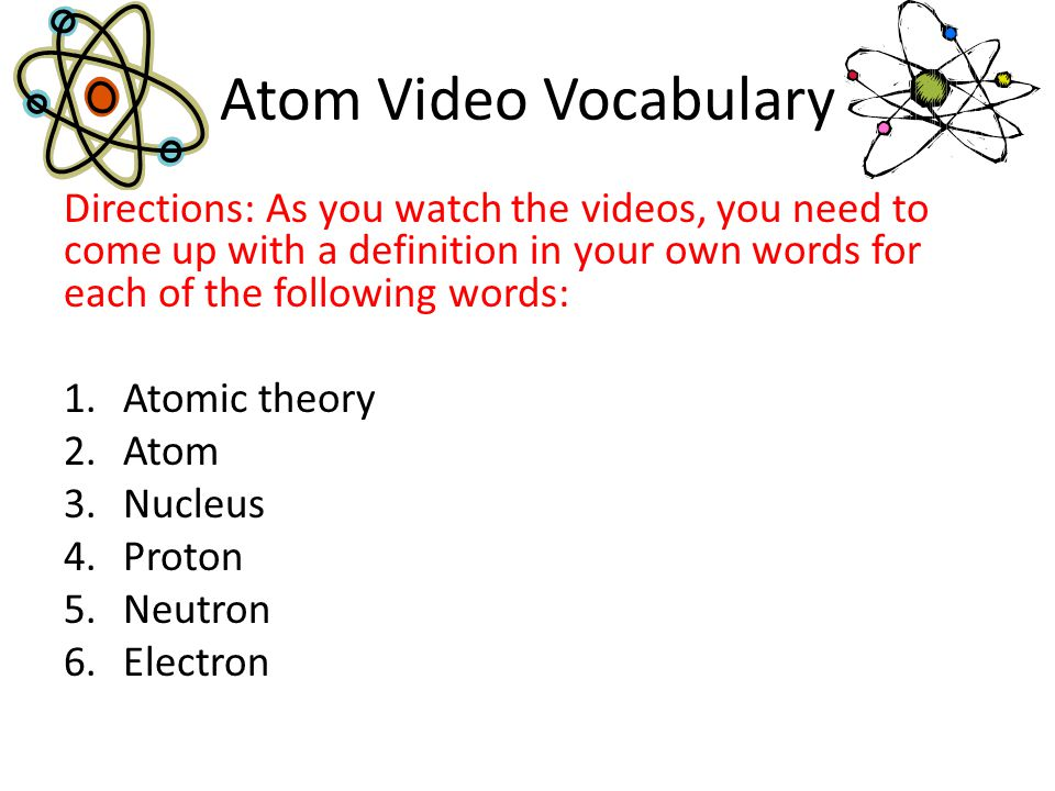 Atom Video Vocabulary Directions: As you watch the videos, you need to come up with a definition in your own words for each of the following words: