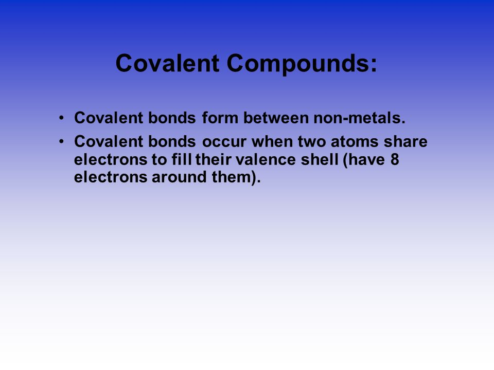 Covalent Compounds: Covalent bonds form between non-metals.