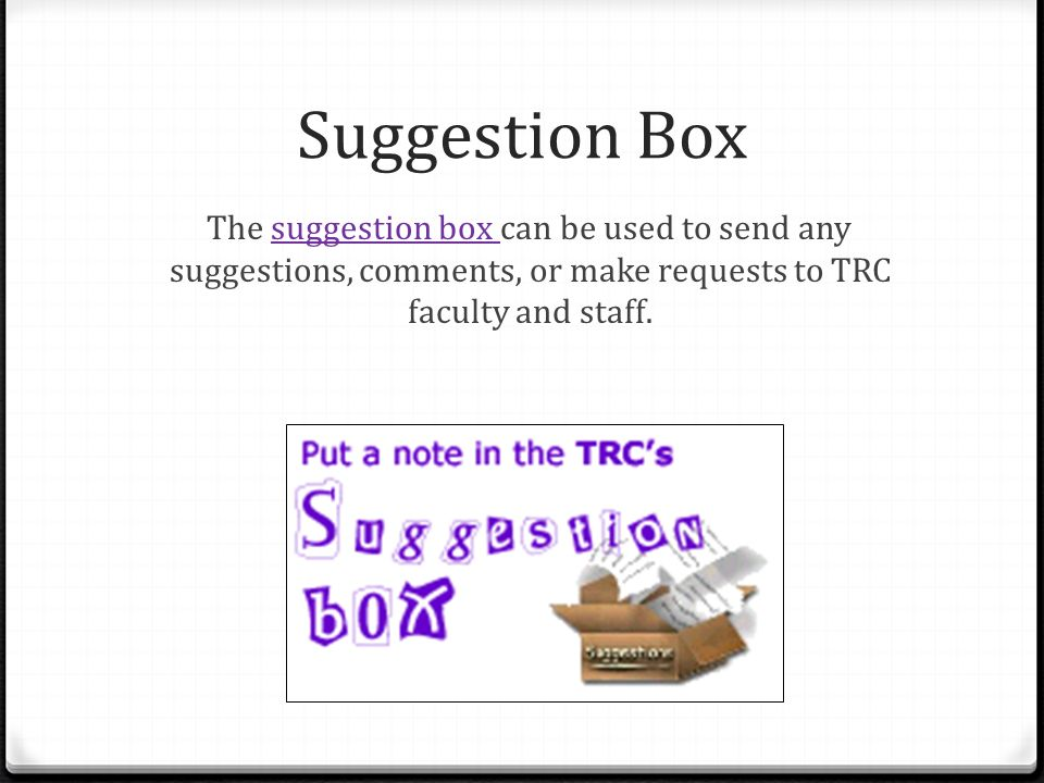 Suggestion Box The suggestion box can be used to send any suggestions, comments, or make requests to TRC faculty and staff.