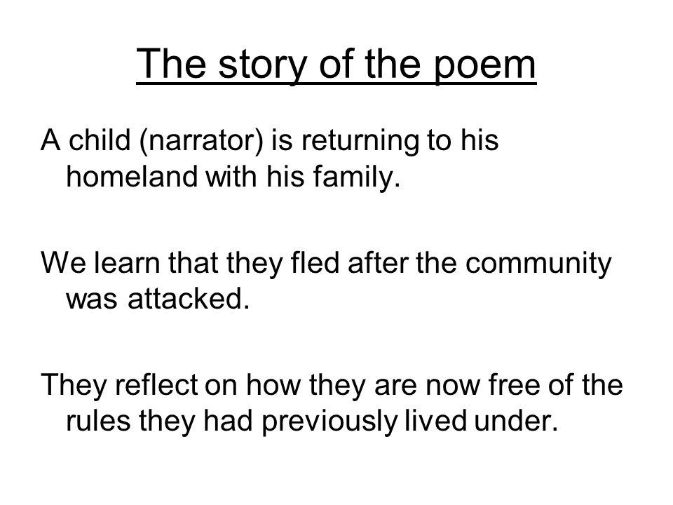 The story of the poem A child (narrator) is returning to his homeland with his family. We learn that they fled after the community was attacked.
