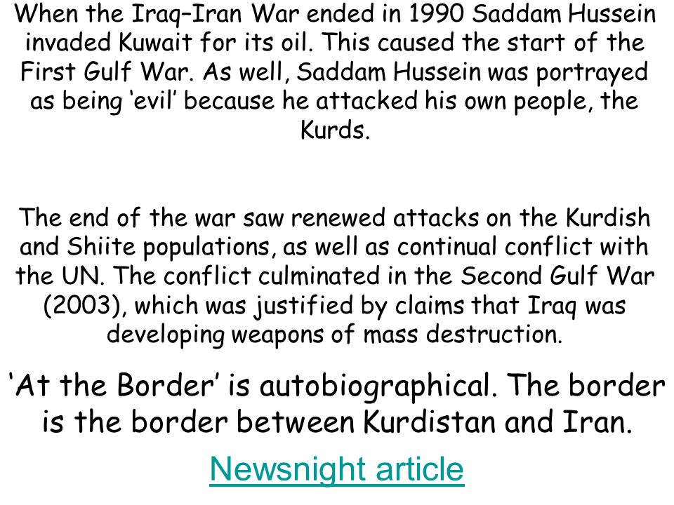 When the Iraq–Iran War ended in 1990 Saddam Hussein invaded Kuwait for its oil. This caused the start of the First Gulf War. As well, Saddam Hussein was portrayed as being 'evil' because he attacked his own people, the Kurds. The end of the war saw renewed attacks on the Kurdish and Shiite populations, as well as continual conflict with the UN. The conflict culminated in the Second Gulf War (2003), which was justified by claims that Iraq was developing weapons of mass destruction.