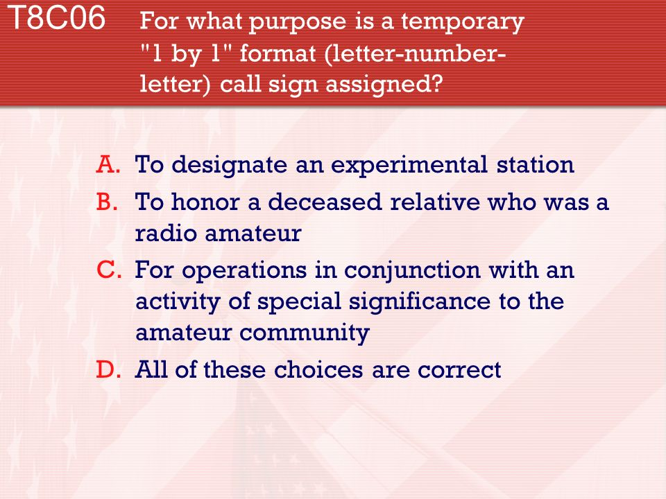 T8C06 For what purpose is a temporary 1 by 1 format (letter-number- letter) call sign assigned