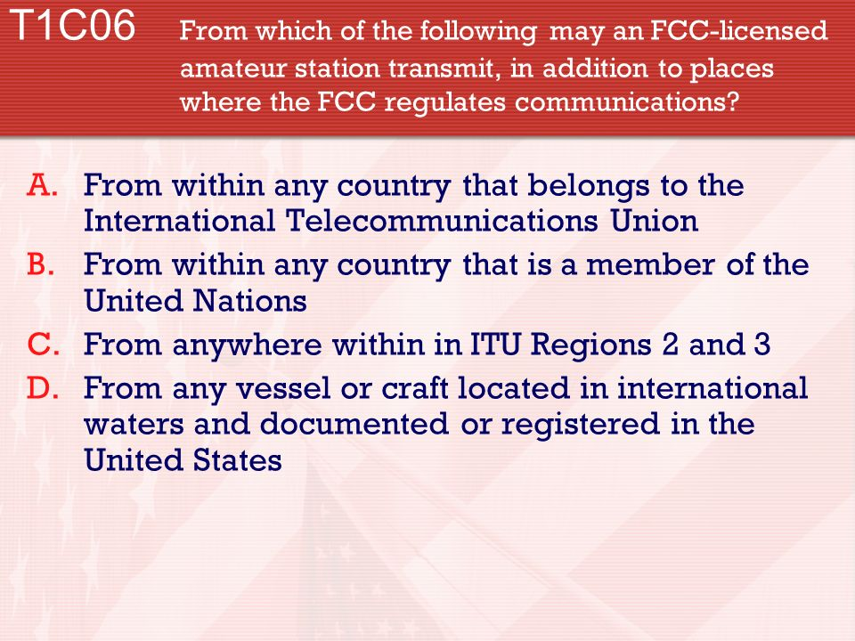 T1C06. From which of the following may an FCC-licensed