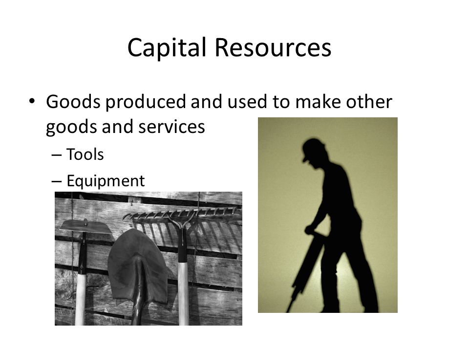 Capital Resources Goods produced and used to make other goods and services Tools Equipment