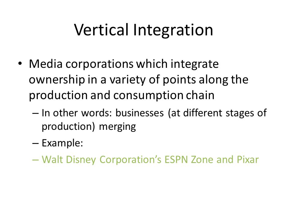 Vertical Integration Media corporations which integrate ownership in a variety of points along the production and consumption chain.